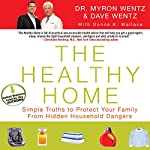 The Healthy Home: Simple Truths to Protect Your Family from Hidden Household Dangers | Myron Wentz,Dave Wentz