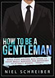 How to be a Gentleman: What Every Modern Man Needs to Know about Manners and Behaviors to Attract Women Now (The Art of Being a Man (How to be a Gentleman, dating))