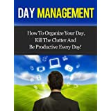 Day Management - How To Organize Your Day, Kill The Clutter And Be Productive Every Day! (Day Management, Time Management)