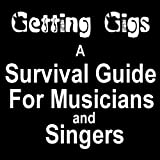 GETTING GIGS! THE MUSICIANS AND SINGERS SURVIVAL GUIDE TO BOOKING BETTER PAYING JOBS