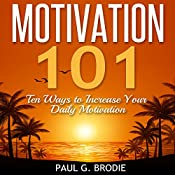 Motivation 101: Ten Ways to Increase Your Daily Motivation: Paul G. Brodie Seminar Book Series   Paul G. Brodie
