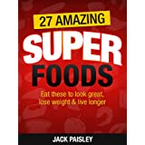27 Amazing Superfoods: Eat These Superfoods To Look Great, Lose Weight & Live Longer ~ Jack Paisley