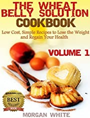 The Wheat Belly Solution Cookbook (Vol. 1): Low Cost, Simple Recipes to Lose the Weight and Regain Your Health