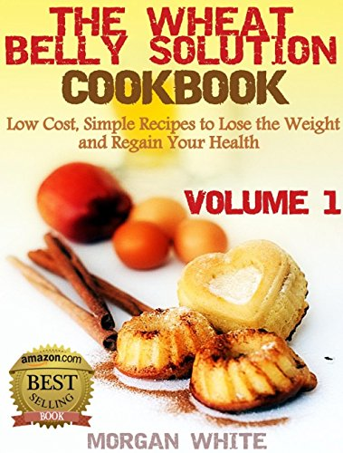 The Wheat Belly Solution Cookbook (Vol. 1): Low Cost, Simple Recipes to Lose the Weight and Regain Your Health by Morgan White
