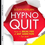 Hypnoquit: How to Break Free of Any Addiction - Forever | Susan Hepburn