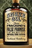 Snake Oil: How Frackings False Promise of Plenty Imperils Our Future