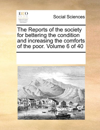 The Reports of the society for bettering the condition and increasing the comforts of the poor.  Volume 6 of 40
