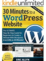 30 Minutes to a Wordpress Website - The ULTIMATE Step-By-Step Guide for Beginners to Create a Website With Wordpress in as Little as 30 Minutes! (English Edition)