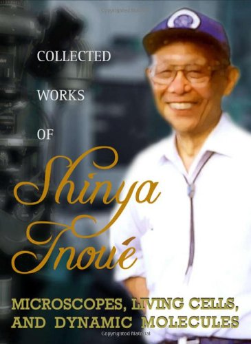 Collected Works Of Shinya Inoué: Microscopes, Living Cells, And Dynamic Molecules (With Dvd-Rom)