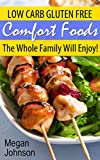 GLUTEN FREE Comfort Foods: Low Carb Gluten Free Foods The Whole Family Will Enjoy!