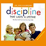 Discipline That Lasts a Lifetime: The Best Gift You Can Give Your Kids | Ray Guarendi
