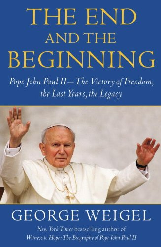 The End and the Beginning: Pope John Paul II--The struggle for Freedom, the Last Years, the Legacy