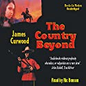 The Country Beyond Audiobook by James Oliver Curwood Narrated by Ric Benson