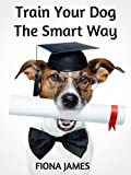 Dog Obedience Training: Train your dog the smart way (Dog Training Book 1)