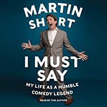 I Must Say: My Life as a Humble Comedy Legend (       UNABRIDGED) by Martin Short Narrated by Martin Short