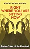 img - for Right Where You are Sitting Now: Further Tales of the Illuminati First edition by Wilson, Robert Anton published by And/Or Press Paperback book / textbook / text book