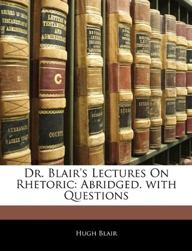 Dr. Blair's Lectures On Rhetoric: Abridged. with Questions