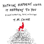 Nothing Happens Until it Happens to You: A Novel Without Pay, Perks, or Privileges | T. M. Shine
