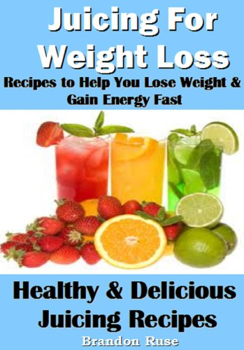 Juicing For Weight Loss: Recipes to Help You Lose Weight & Gain Energy Fast by Brandon Ruse