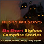Six Short Bigfoot Campfire Stories, Book 4 | Rusty Wilson