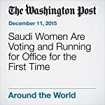 Saudi Women Are Voting and Running for Office for the First Time | Brian Murphy