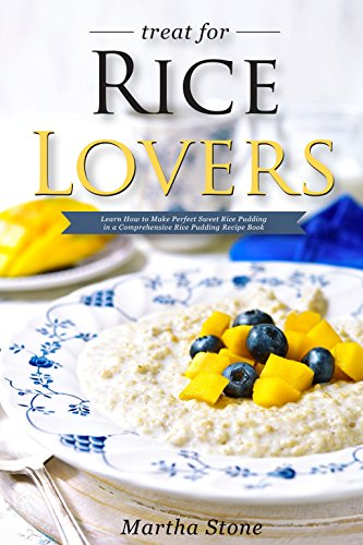 Treat for Rice Lovers: Learn How to Make Perfect Sweet Rice Pudding in a Comprehensive Rice Pudding Recipe Book by Martha Stone