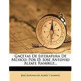 Gacetas de Literatura de Mexico: Por D. Jose Antonio Alzate Ramirez...