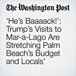 'He's Baaaack!': Trump's Visits to Mar-a-Lago Are Stretching Palm Beach's Budget and Locals' Patience | Abby Phillip,Lori Rozsa