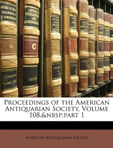 Proceedings of the American Antiquarian Society, Volume 108, Part 1