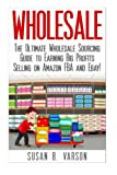 Wholesale: The Ultimate Wholesale Sourcing Guide to Earning Big Profits on Amazon FBA and Ebay! (Wholesale - Amazon FBA - Selling on Amazon - Amazon Business - How to Sell on Amazon - Amazon)