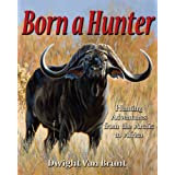 Born a Hunter: Hunting Adventures from the Arctic to Africa ~ Dwight Van Brunt