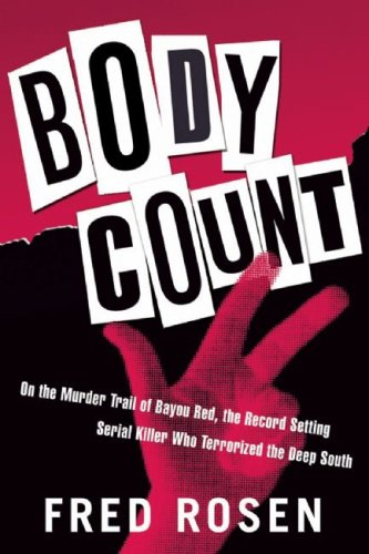 Body Count: On the Murder Trail of Bayou Red, the Record Setting Serial Killer Who Terrorized the Deep South