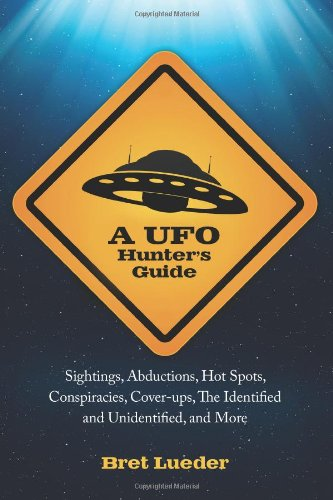 A UFO Hunter's Guide: Sightings, Abductions, Hot Spots, Conspiracies, Coverups, The Identified and Unidentified, and More