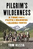 Pilgrims Wilderness: A True Story of Faith and Madness on the Alaska Frontier