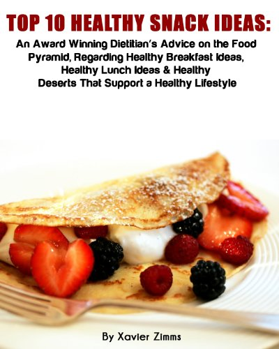 Top 10 Healthy Snack Ideas: An Award Winning Dietitian's Advice on the Food Pyramid, Regarding Healthy Breakfast Ideas, Healthy Lunch Ideas & Healthy Deserts That Support a Healthy Lifestyle by Xavier Zimms