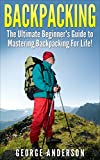 Backpacking: The Ultimate Beginners Guide to Backpacking! (backpacking, hiking, camping, backpacking gear, backpacking recipes, backpacking for beginners)