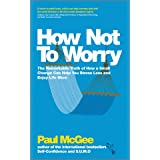 How Not To Worry: The Remarkable Truth of How a Small Change Can Help You Stress Less and Enjoy Life Moreby Paul McGee