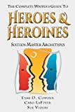 The Complete Writer s Guide to Heroes and Heroines: Sixteen Master Archetypes