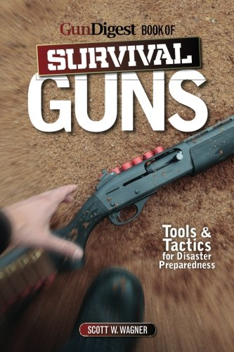 The Gun Digest Book Of Survival Guns: Tools & Tactics For Survival Preparedness