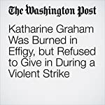 Katharine Graham Was Burned in Effigy, but Refused to Give in During a Violent Strike | Michael S. Rosenwald