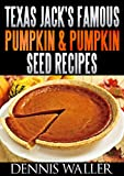 Texas Jack's Famous Pumpkin & Pumpkin Seed Recipes: (36 Recipes For Delectable Pumpkin & Pumpkin Seed Treats)