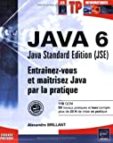 Java 6 Java Standard Edition (JSE) : Entranez-vous et matrisez Java par la pratique