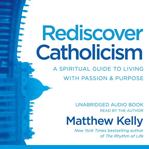 Download Rediscover Catholicism: A Spiritual Guide to Living with Passion & Purpose