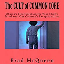 The Cult of Common Core: Obama's Final Solution for your Child's Mind and our Country's Exceptionalism (       UNABRIDGED) by Brad McQueen Narrated by Brad McQueen