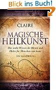 Magische Heilkunst: Das uralte Wissen der Hexen und Heiler für Menschen von heute. Ein Handbuch