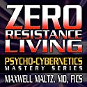 Zero Resistance Living: The Pscychocybernetics Mastery Series Speech by Maxwell Matlz MD FICS Narrated by Matt Furey
