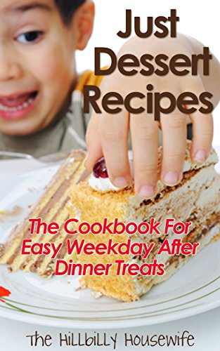 Just Dessert Recipes: The Cookbook for Easy Weekday After Dinner Treats by Hillbilly Housewife