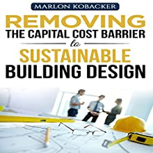 Marlon Kobacker's Removing the Capital Cost Barrier to Sustainable Building Design Audiobook by Marlon Kobacker Narrated by Kay Webster