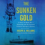 The Sunken Gold: A Story of World War I Espionage and the Greatest Treasure Salvage in History | Joseph A. Williams
