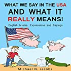 What We Say in the USA and What It Really Means!: English Idioms, Expressions and Sayings Hörbuch von Michael N. Jacobs Gesprochen von: Mike Norgaard